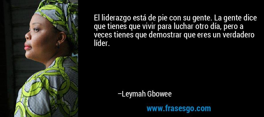 El liderazgo está de pie con su gente. La gente dice que tienes que vivir para luchar otro día, pero a veces tienes que demostrar que eres un verdadero líder. – Leymah Gbowee