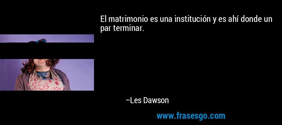 El matrimonio es una institución y es ahí donde un par terminar. – Les Dawson
