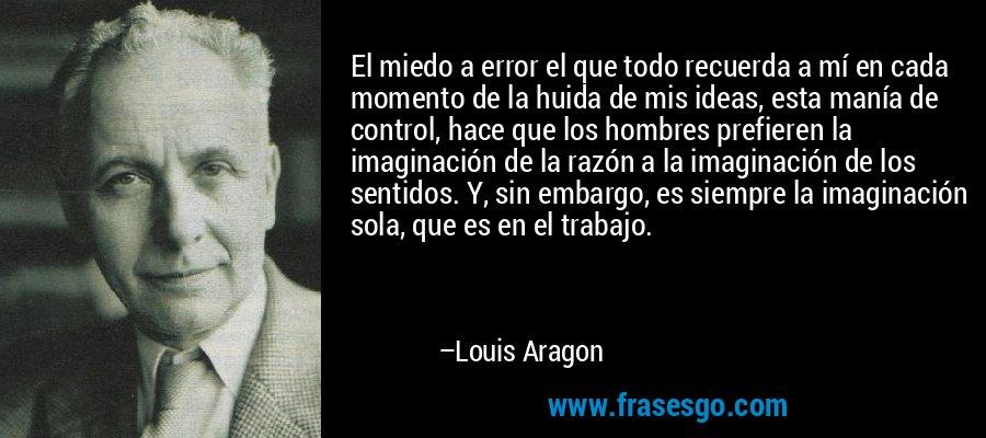 El miedo a error el que todo recuerda a mí en cada momento de la huida de mis ideas, esta manía de control, hace que los hombres prefieren la imaginación de la razón a la imaginación de los sentidos. Y, sin embargo, es siempre la imaginación sola, que es en el trabajo. – Louis Aragon