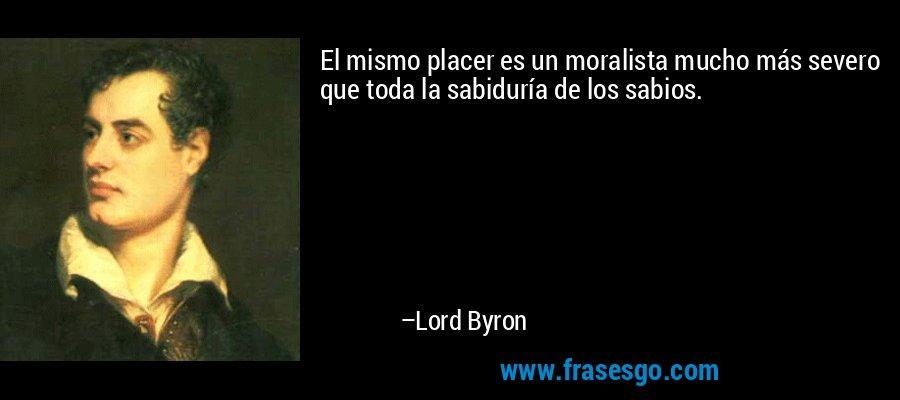 El mismo placer es un moralista mucho más severo que toda la sabiduría de los sabios. – Lord Byron