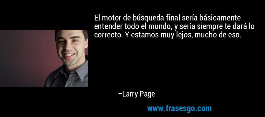 El motor de búsqueda final sería básicamente entender todo el mundo, y sería siempre te dará lo correcto. Y estamos muy lejos, mucho de eso. – Larry Page