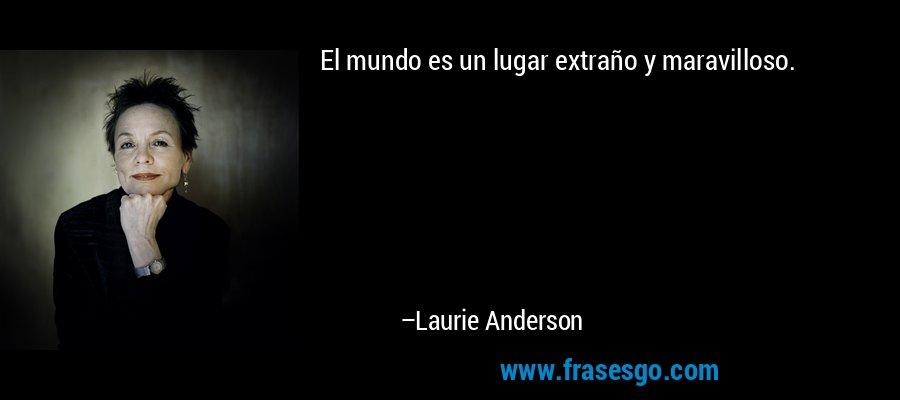 El mundo es un lugar extraño y maravilloso. – Laurie Anderson