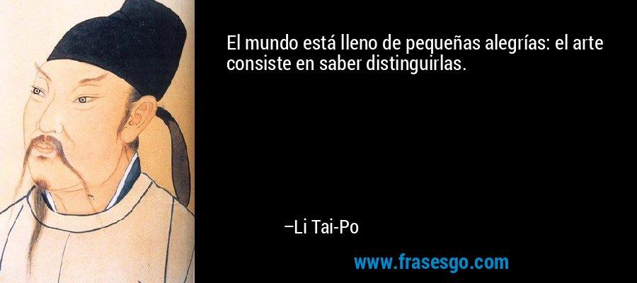El mundo está lleno de pequeñas alegrías: el arte consiste en saber distinguirlas. – Li Tai-Po