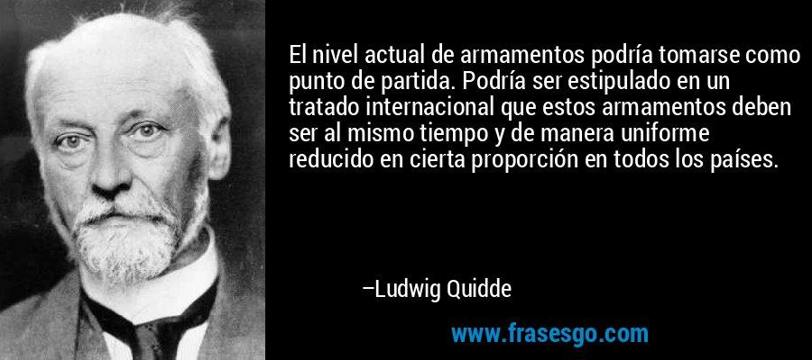 El nivel actual de armamentos podría tomarse como punto de partida. Podría ser estipulado en un tratado internacional que estos armamentos deben ser al mismo tiempo y de manera uniforme reducido en cierta proporción en todos los países. – Ludwig Quidde