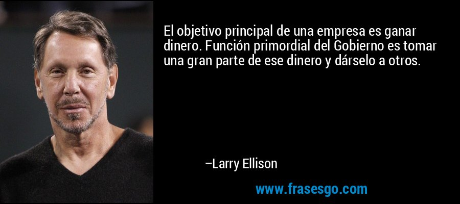 El objetivo principal de una empresa es ganar dinero. Función primordial del Gobierno es tomar una gran parte de ese dinero y dárselo a otros. – Larry Ellison