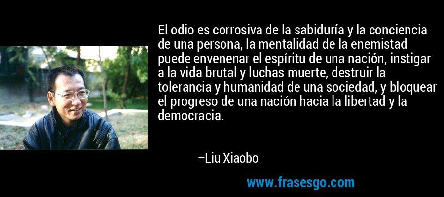 El odio es corrosiva de la sabiduría y la conciencia de una persona, la mentalidad de la enemistad puede envenenar el espíritu de una nación, instigar a la vida brutal y luchas muerte, destruir la tolerancia y humanidad de una sociedad, y bloquear el progreso de una nación hacia la libertad y la democracia. – Liu Xiaobo