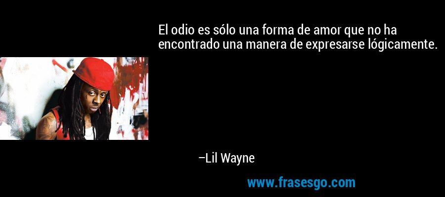 El odio es sólo una forma de amor que no ha encontrado una manera de expresarse lógicamente. – Lil Wayne