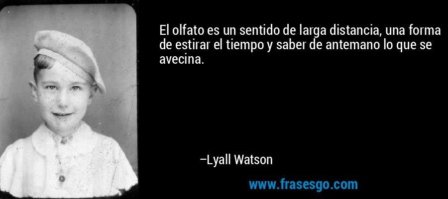 El olfato es un sentido de larga distancia, una forma de estirar el tiempo y saber de antemano lo que se avecina. – Lyall Watson