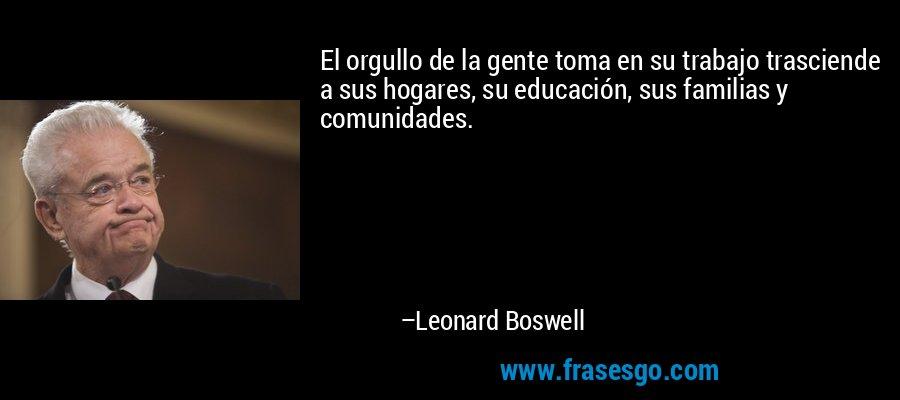 El orgullo de la gente toma en su trabajo trasciende a sus hogares, su educación, sus familias y comunidades. – Leonard Boswell