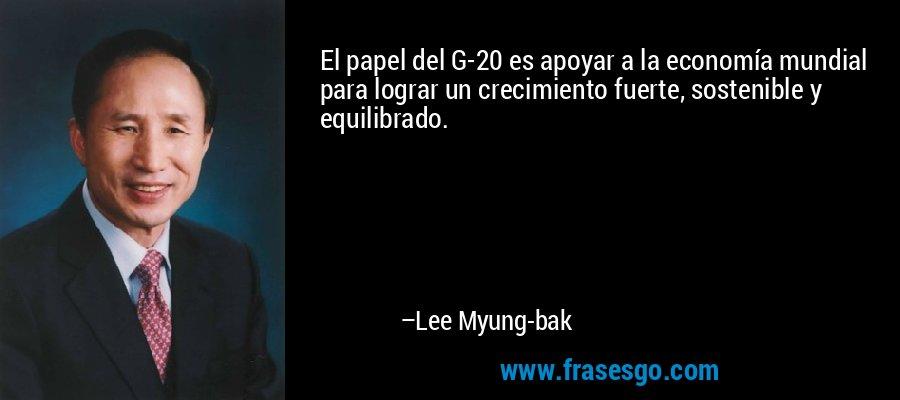 El papel del G-20 es apoyar a la economía mundial para lograr un crecimiento fuerte, sostenible y equilibrado. – Lee Myung-bak