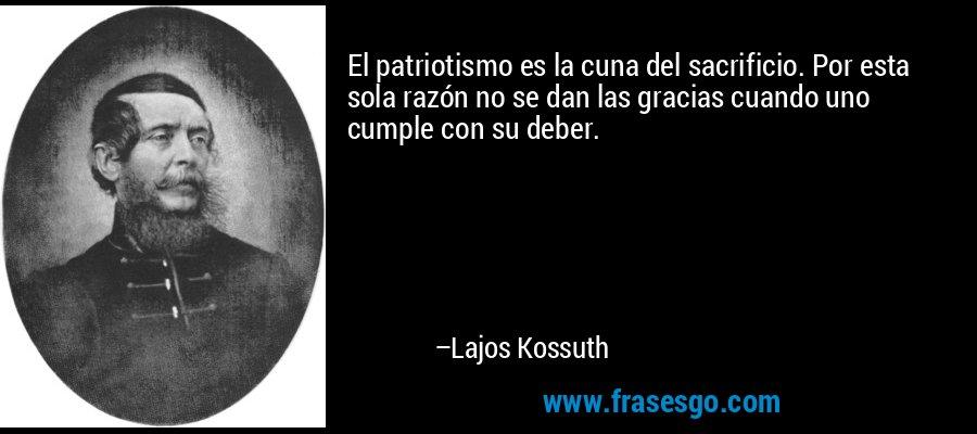 El patriotismo es la cuna del sacrificio. Por esta sola razón no se dan las gracias cuando uno cumple con su deber. – Lajos Kossuth