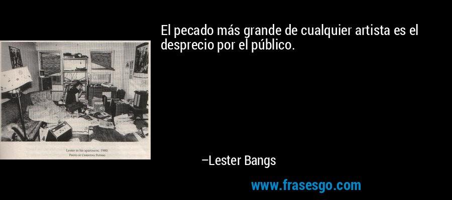 El pecado más grande de cualquier artista es el desprecio por el público. – Lester Bangs