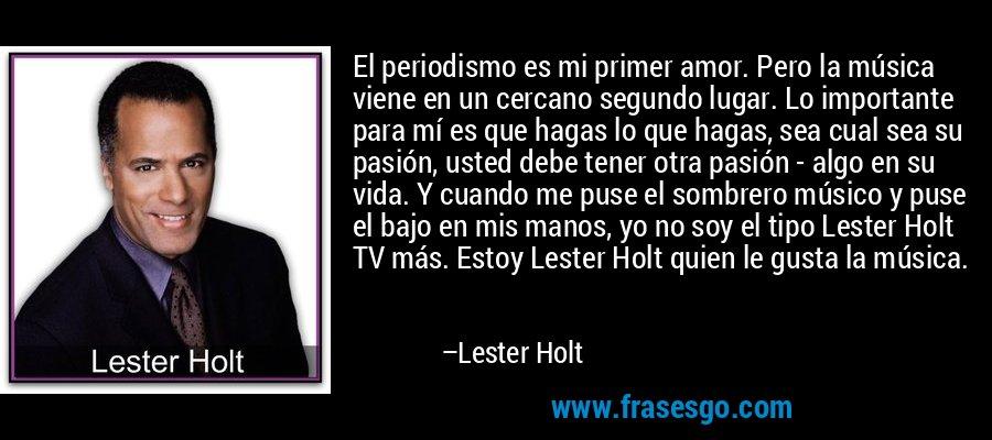 El periodismo es mi primer amor. Pero la música viene en un cercano segundo lugar. Lo importante para mí es que hagas lo que hagas, sea cual sea su pasión, usted debe tener otra pasión - algo en su vida. Y cuando me puse el sombrero músico y puse el bajo en mis manos, yo no soy el tipo Lester Holt TV más. Estoy Lester Holt quien le gusta la música. – Lester Holt