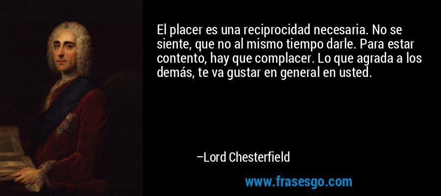 El placer es una reciprocidad necesaria. No se siente, que no al mismo tiempo darle. Para estar contento, hay que complacer. Lo que agrada a los demás, te va gustar en general en usted. – Lord Chesterfield