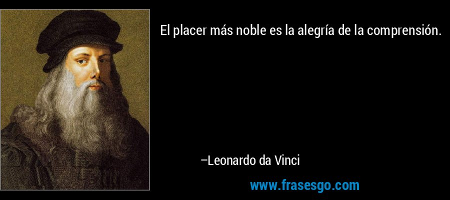 El placer más noble es la alegría de la comprensión. – Leonardo da Vinci