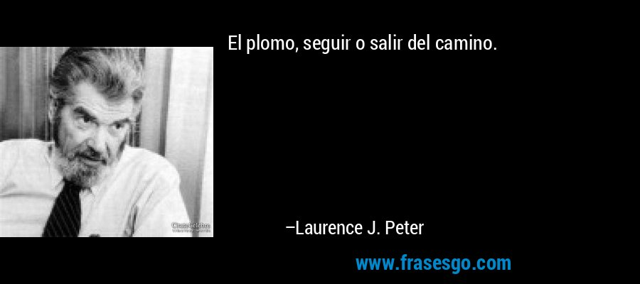 El plomo, seguir o salir del camino. – Laurence J. Peter