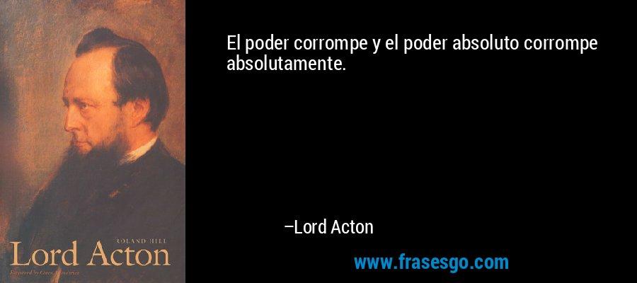 El poder corrompe y el poder absoluto corrompe absolutamente. – Lord Acton
