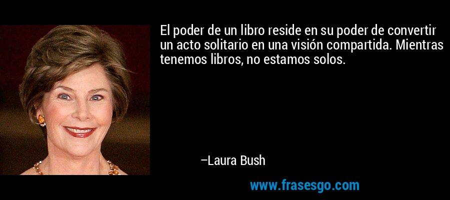 El poder de un libro reside en su poder de convertir un acto solitario en una visión compartida. Mientras tenemos libros, no estamos solos. – Laura Bush