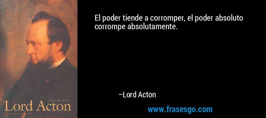 El poder tiende a corromper, el poder absoluto corrompe absolutamente. – Lord Acton