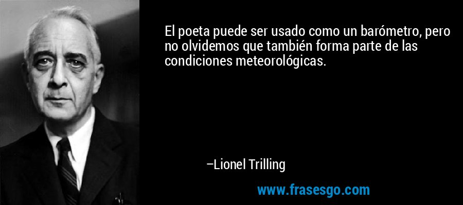 El poeta puede ser usado como un barómetro, pero no olvidemos que también forma parte de las condiciones meteorológicas. – Lionel Trilling