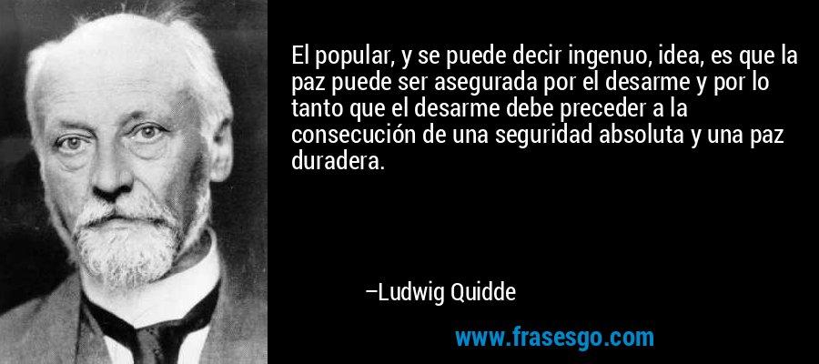 El popular, y se puede decir ingenuo, idea, es que la paz puede ser asegurada por el desarme y por lo tanto que el desarme debe preceder a la consecución de una seguridad absoluta y una paz duradera. – Ludwig Quidde