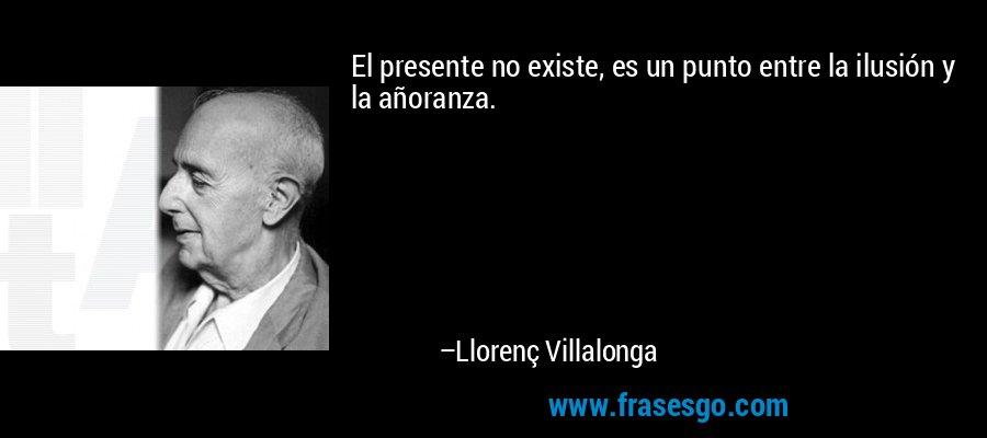 El presente no existe, es un punto entre la ilusión y la añoranza. – Llorenç Villalonga