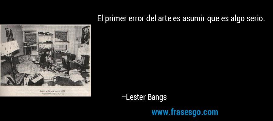 El primer error del arte es asumir que es algo serio. – Lester Bangs