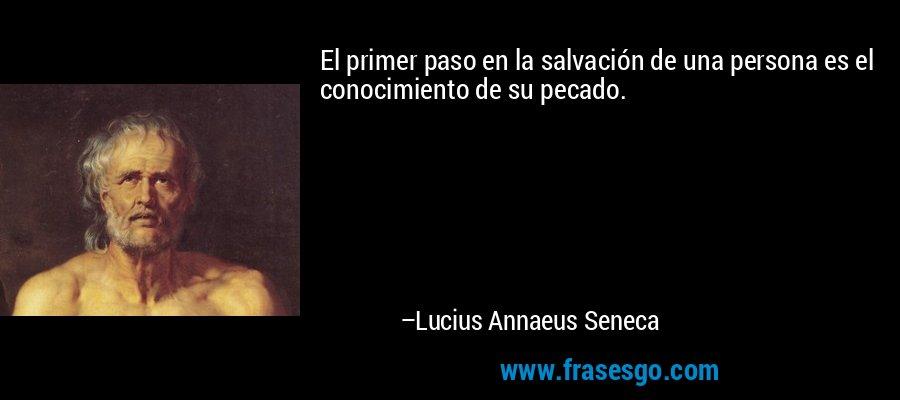 El primer paso en la salvación de una persona es el conocimiento de su pecado. – Lucius Annaeus Seneca