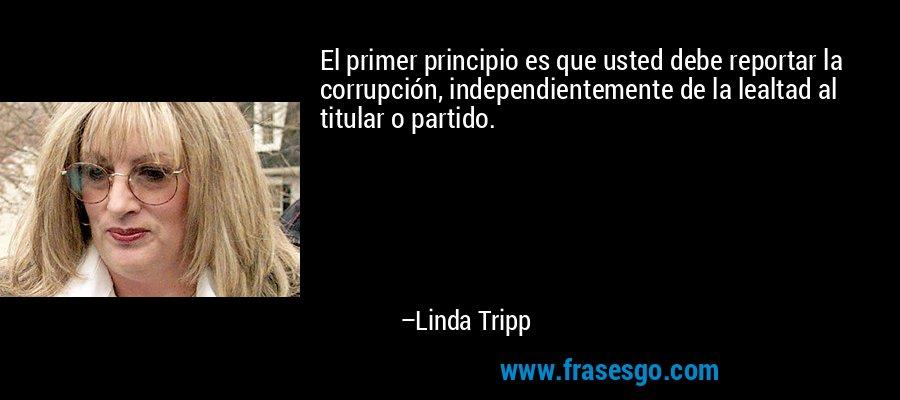El primer principio es que usted debe reportar la corrupción, independientemente de la lealtad al titular o partido. – Linda Tripp