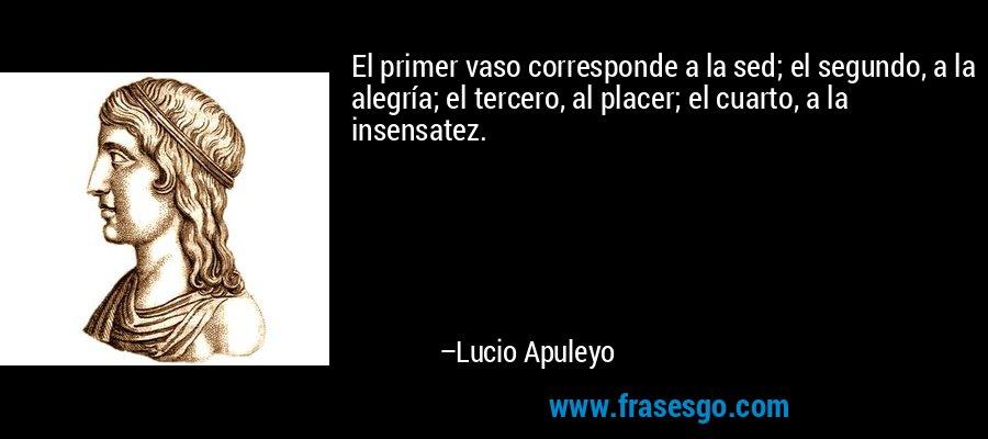 El primer vaso corresponde a la sed; el segundo, a la alegría; el tercero, al placer; el cuarto, a la insensatez. – Lucio Apuleyo