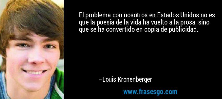 El problema con nosotros en Estados Unidos no es que la poesía de la vida ha vuelto a la prosa, sino que se ha convertido en copia de publicidad. – Louis Kronenberger