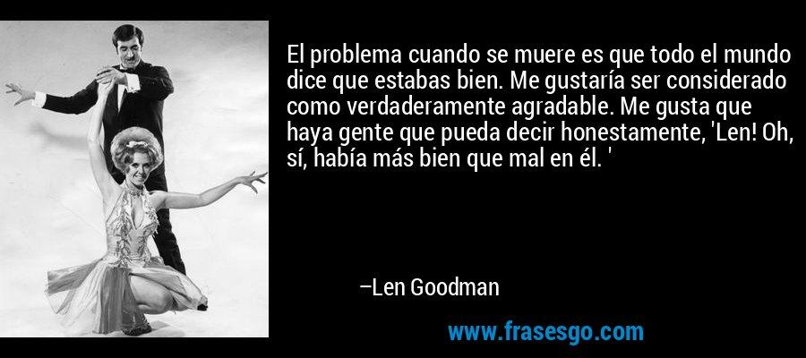 El problema cuando se muere es que todo el mundo dice que estabas bien. Me gustaría ser considerado como verdaderamente agradable. Me gusta que haya gente que pueda decir honestamente, 'Len! Oh, sí, había más bien que mal en él. ' – Len Goodman
