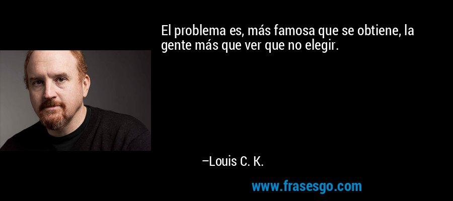 El problema es, más famosa que se obtiene, la gente más que ver que no elegir. – Louis C. K.