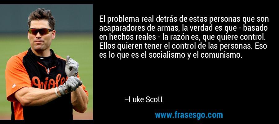 El problema real detrás de estas personas que son acaparadores de armas, la verdad es que - basado en hechos reales - la razón es, que quiere control. Ellos quieren tener el control de las personas. Eso es lo que es el socialismo y el comunismo. – Luke Scott