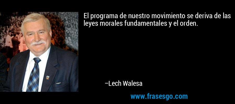El programa de nuestro movimiento se deriva de las leyes morales fundamentales y el orden. – Lech Walesa