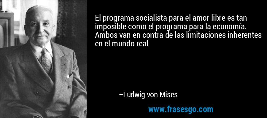 El programa socialista para el amor libre es tan imposible como el programa para la economía. Ambos van en contra de las limitaciones inherentes en el mundo real – Ludwig von Mises