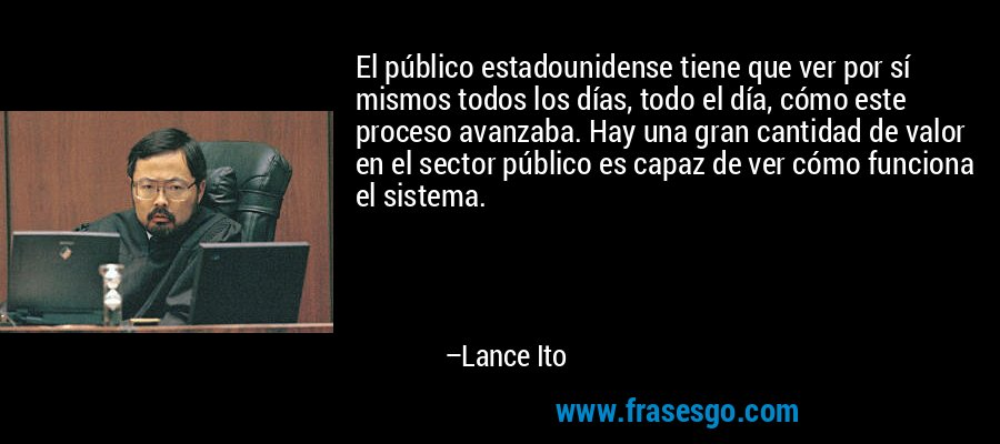 El público estadounidense tiene que ver por sí mismos todos los días, todo el día, cómo este proceso avanzaba. Hay una gran cantidad de valor en el sector público es capaz de ver cómo funciona el sistema. – Lance Ito