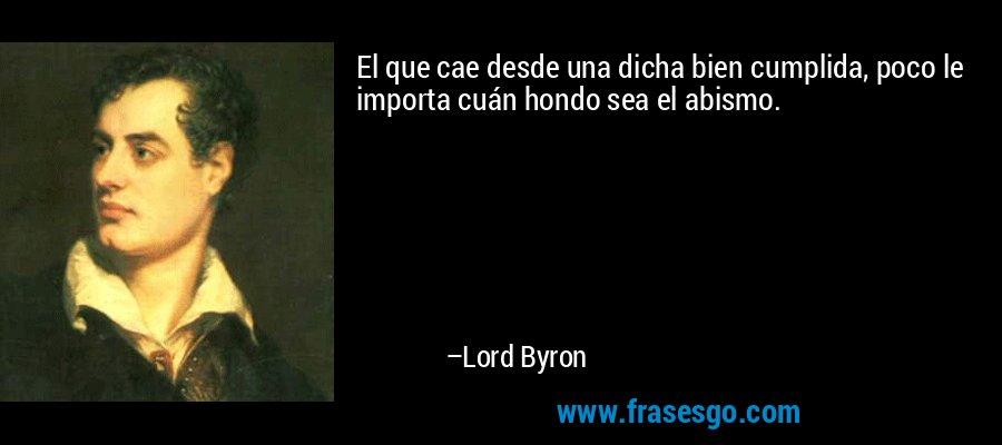 El que cae desde una dicha bien cumplida, poco le importa cuán hondo sea el abismo. – Lord Byron