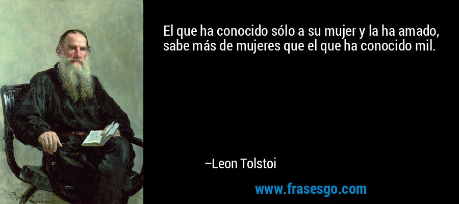 El que ha conocido sólo a su mujer y la ha amado, sabe más de mujeres que el que ha conocido mil. – Leon Tolstoi