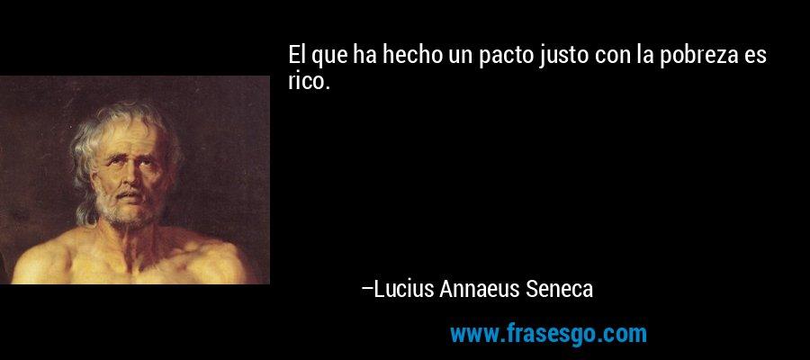 El que ha hecho un pacto justo con la pobreza es rico. – Lucius Annaeus Seneca