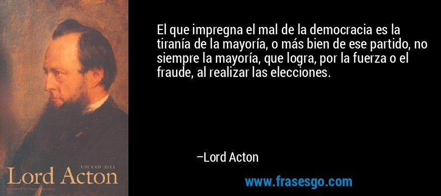 El que impregna el mal de la democracia es la tiranía de la mayoría, o más bien de ese partido, no siempre la mayoría, que logra, por la fuerza o el fraude, al realizar las elecciones. – Lord Acton