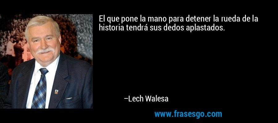 El que pone la mano para detener la rueda de la historia tendrá sus dedos aplastados. – Lech Walesa