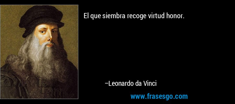 El que siembra recoge virtud honor. – Leonardo da Vinci