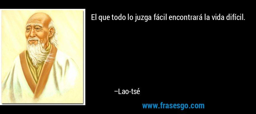 El que todo lo juzga fácil encontrará la vida difícil. – Lao-tsé