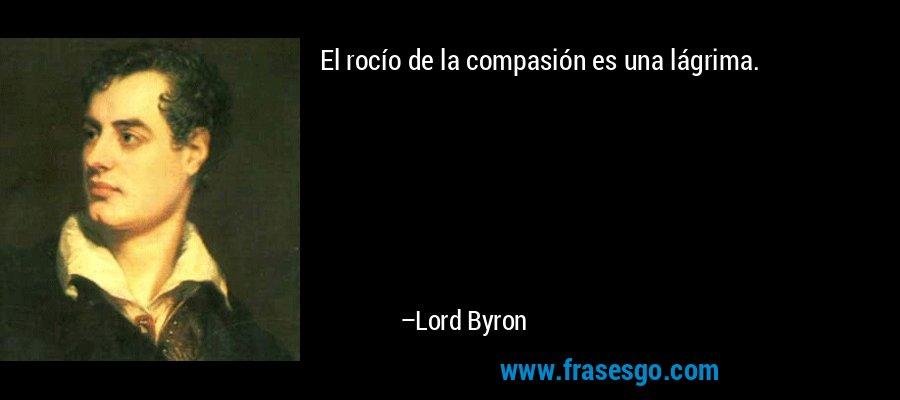 El rocío de la compasión es una lágrima. – Lord Byron
