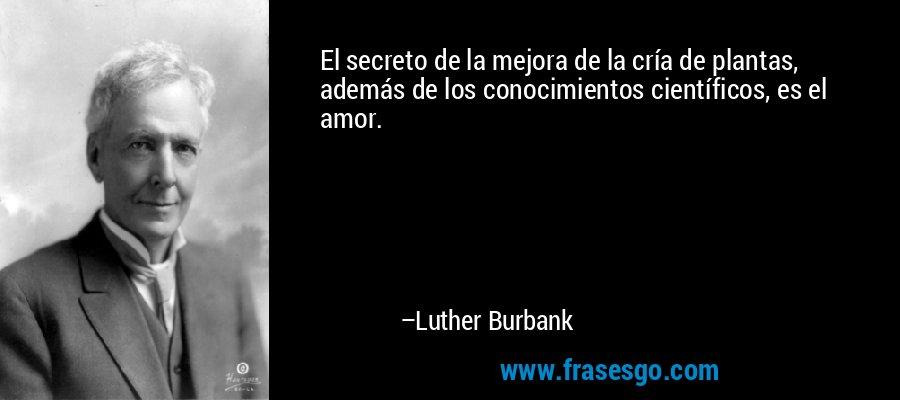 El secreto de la mejora de la cría de plantas, además de los conocimientos científicos, es el amor. – Luther Burbank