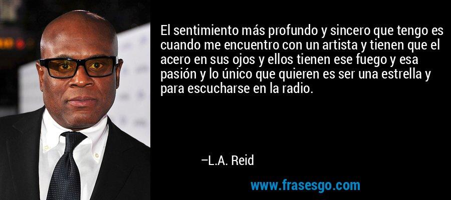 El sentimiento más profundo y sincero que tengo es cuando me encuentro con un artista y tienen que el acero en sus ojos y ellos tienen ese fuego y esa pasión y lo único que quieren es ser una estrella y para escucharse en la radio. – L.A. Reid