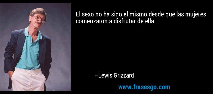 El sexo no ha sido el mismo desde que las mujeres comenzaron a disfrutar de ella. – Lewis Grizzard