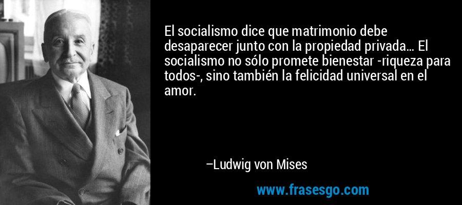 El socialismo dice que matrimonio debe desaparecer junto con la propiedad privada… El socialismo no sólo promete bienestar -riqueza para todos-, sino también la felicidad universal en el amor. – Ludwig von Mises