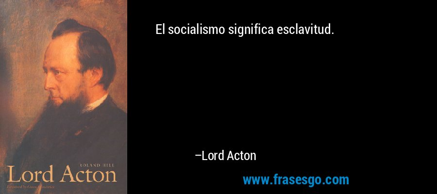 El socialismo significa esclavitud. – Lord Acton